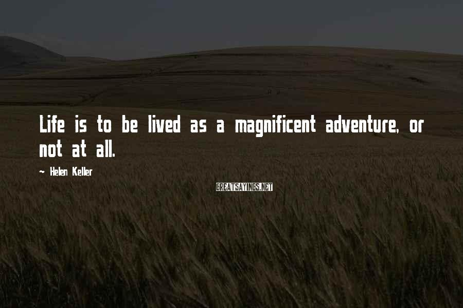 Helen Keller Sayings: Life is to be lived as a magnificent adventure, or not at all.