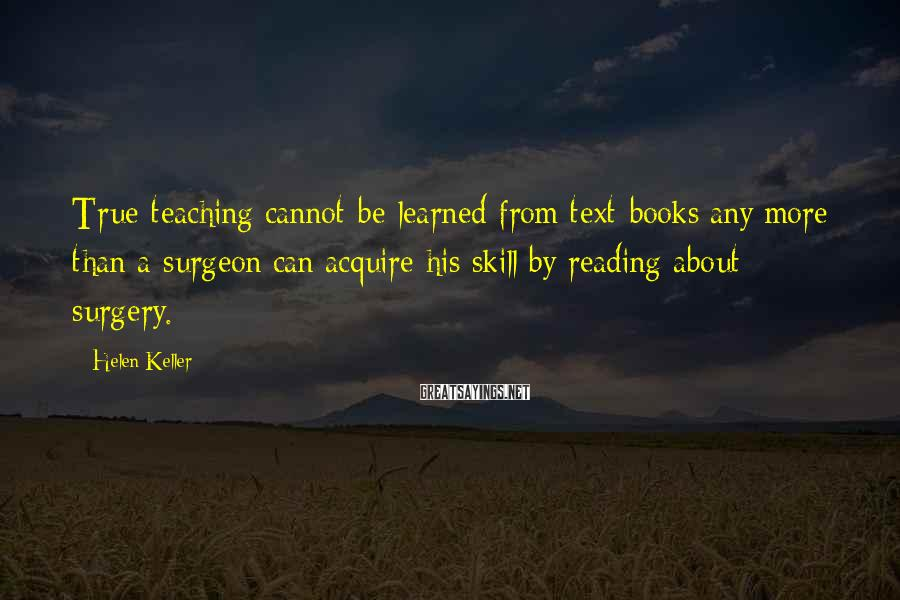 Helen Keller Sayings: True teaching cannot be learned from text-books any more than a surgeon can acquire his