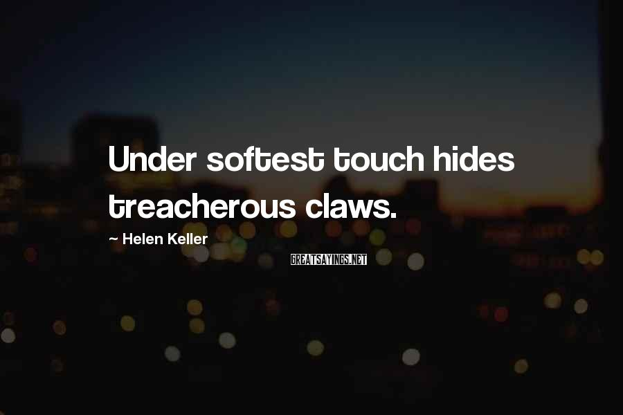 Helen Keller Sayings: Under softest touch hides treacherous claws.