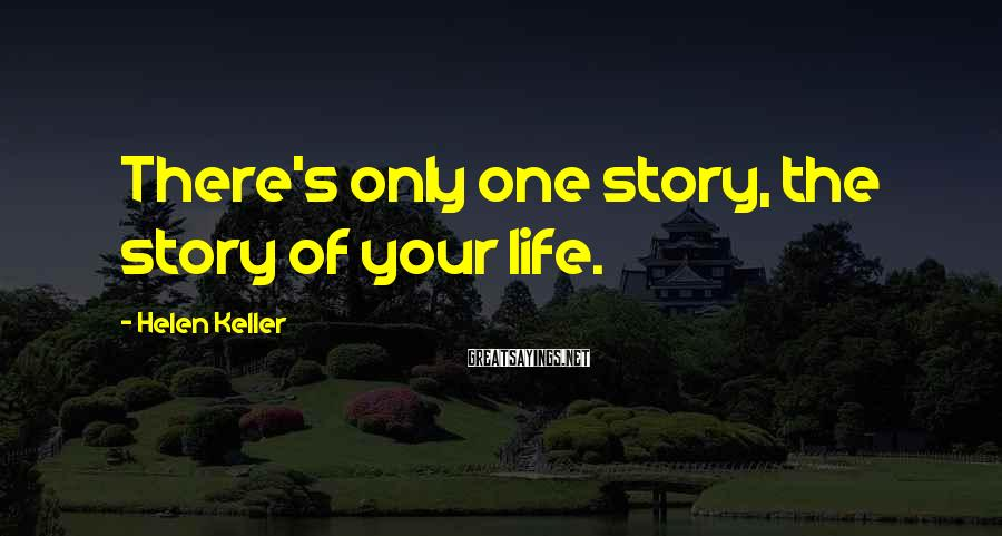 Helen Keller Sayings: There's only one story, the story of your life.