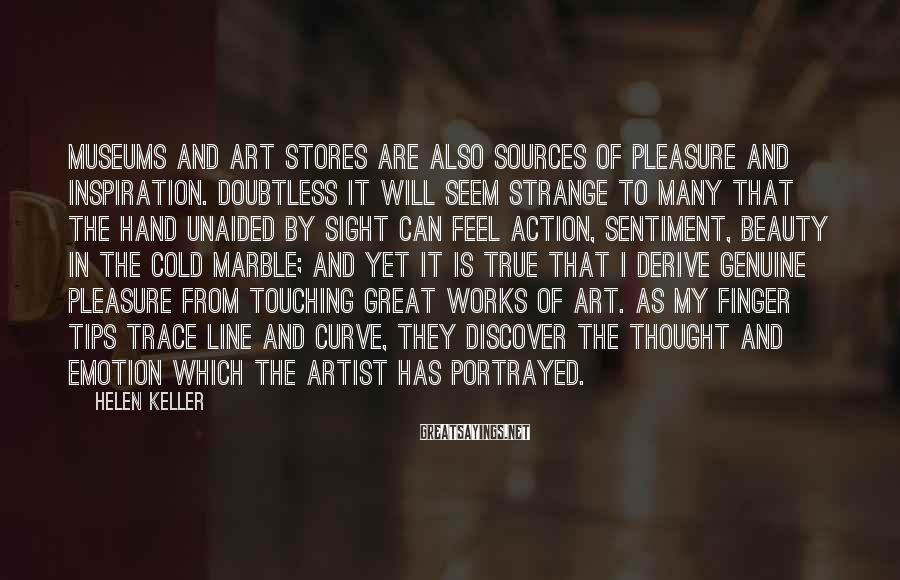 Helen Keller Sayings: Museums and art stores are also sources of pleasure and inspiration. Doubtless it will seem