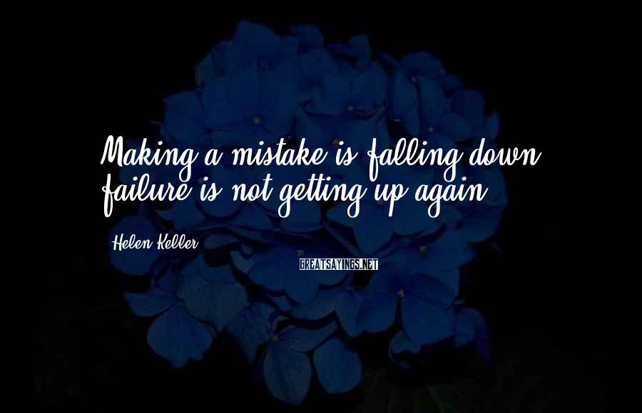 Helen Keller Sayings: Making a mistake is falling down; failure is not getting up again.
