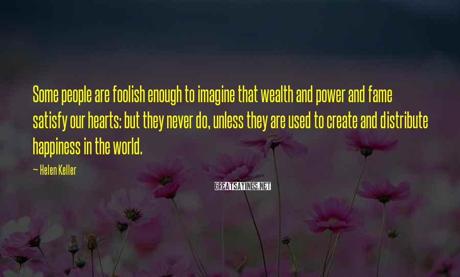 Helen Keller Sayings: Some people are foolish enough to imagine that wealth and power and fame satisfy our