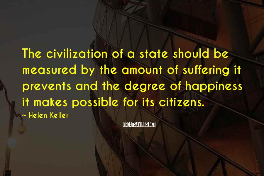 Helen Keller Sayings: The civilization of a state should be measured by the amount of suffering it prevents