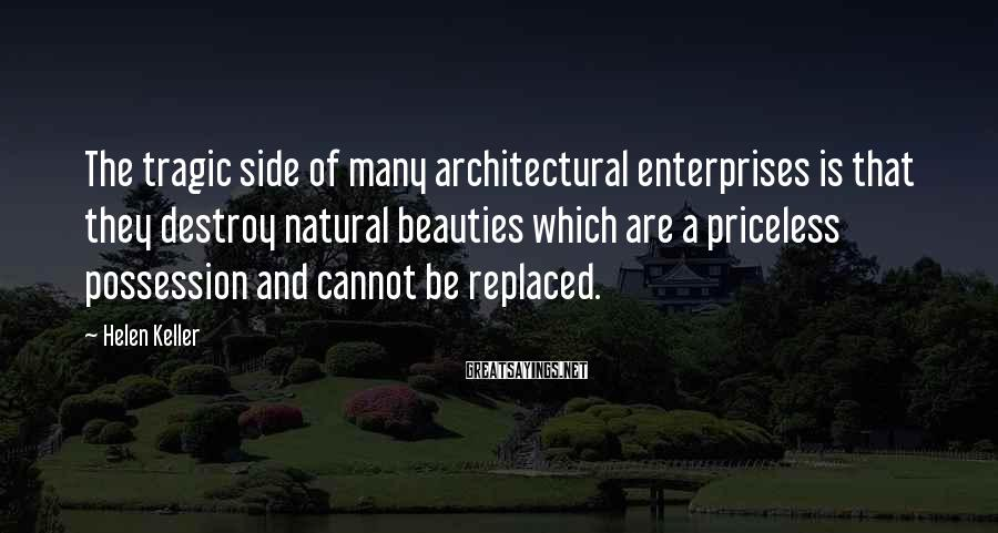 Helen Keller Sayings: The tragic side of many architectural enterprises is that they destroy natural beauties which are