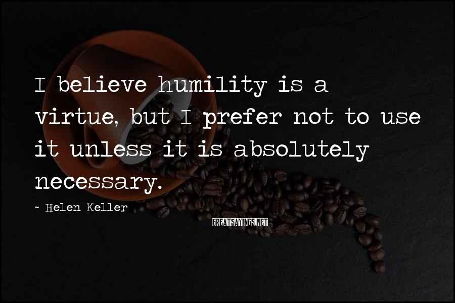 Helen Keller Sayings: I believe humility is a virtue, but I prefer not to use it unless it