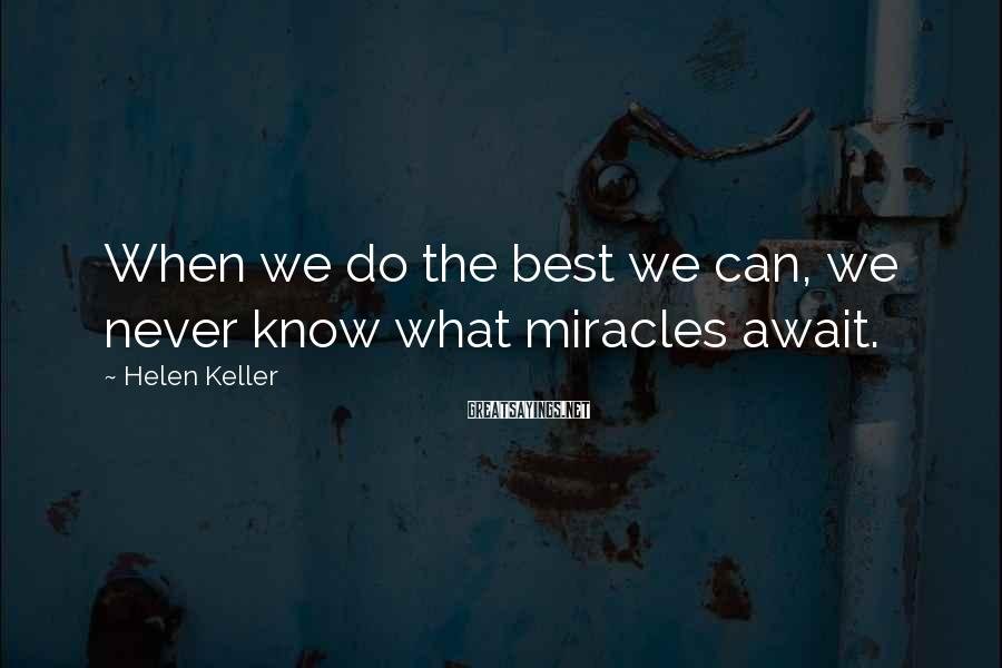 Helen Keller Sayings: When we do the best we can, we never know what miracles await.