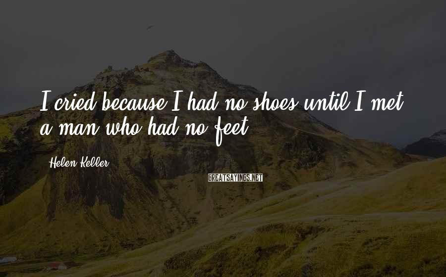 Helen Keller Sayings: I cried because I had no shoes until I met a man who had no
