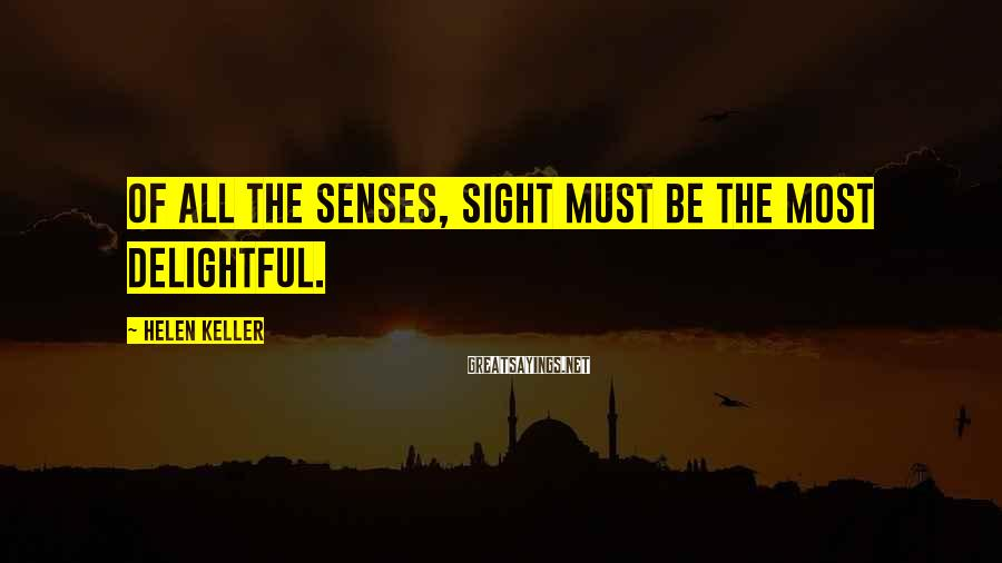 Helen Keller Sayings: Of all the senses, sight must be the most delightful.