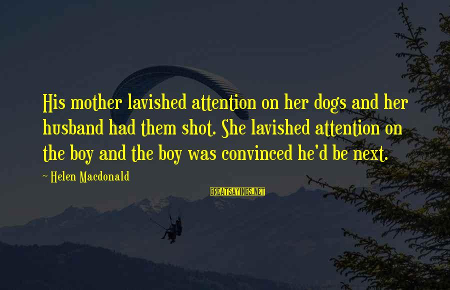 Helen Macdonald Sayings By Helen Macdonald: His mother lavished attention on her dogs and her husband had them shot. She lavished