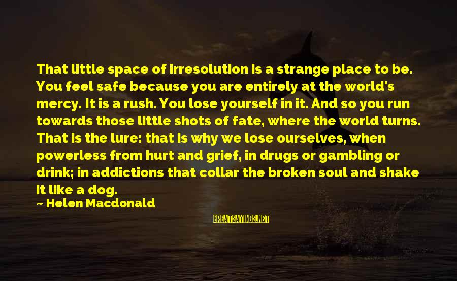 Helen Macdonald Sayings By Helen Macdonald: That little space of irresolution is a strange place to be. You feel safe because
