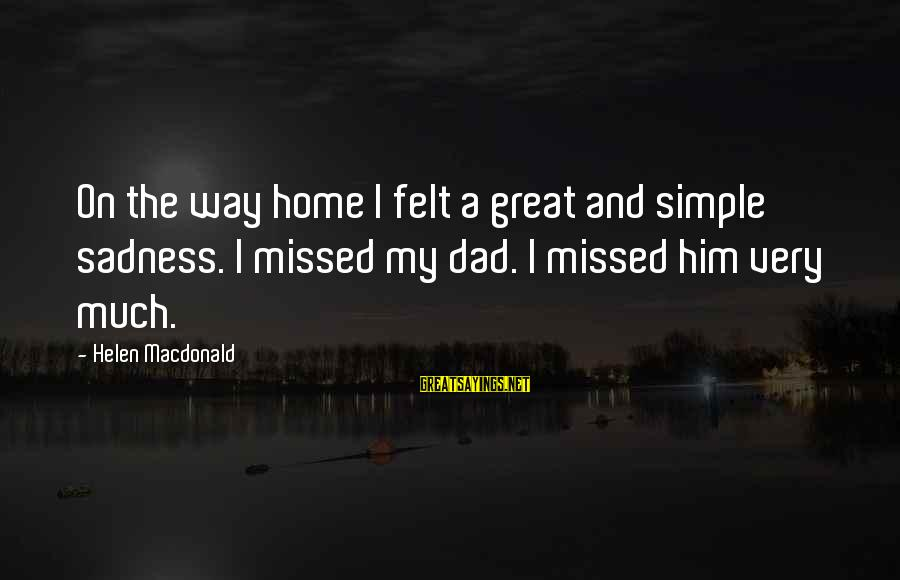 Helen Macdonald Sayings By Helen Macdonald: On the way home I felt a great and simple sadness. I missed my dad.