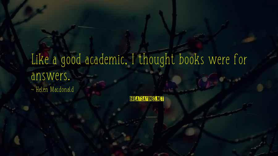 Helen Macdonald Sayings By Helen Macdonald: Like a good academic, I thought books were for answers.