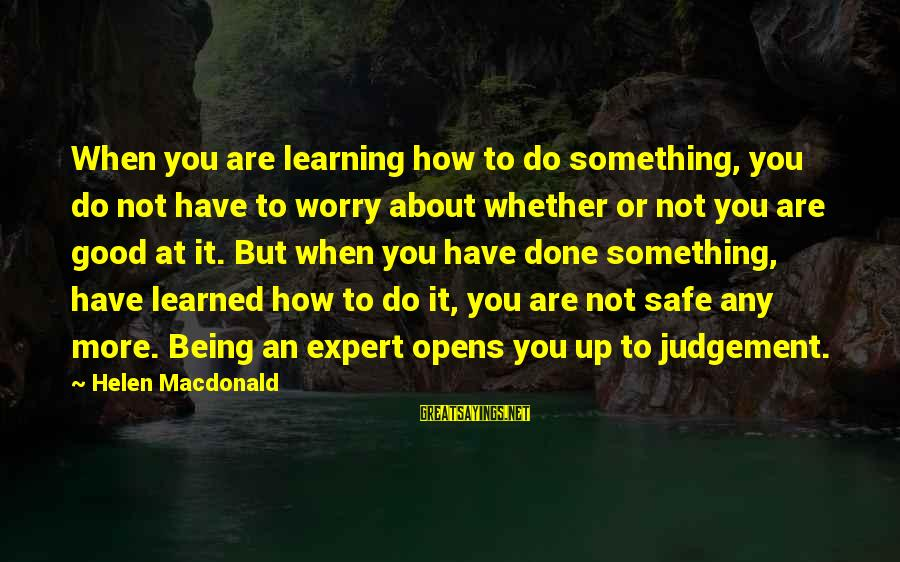 Helen Macdonald Sayings By Helen Macdonald: When you are learning how to do something, you do not have to worry about