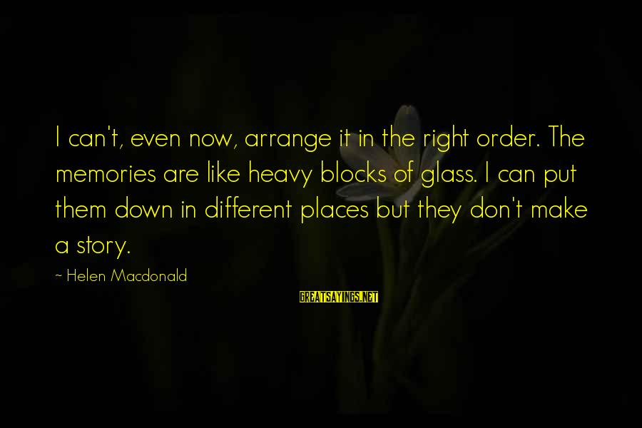 Helen Macdonald Sayings By Helen Macdonald: I can't, even now, arrange it in the right order. The memories are like heavy