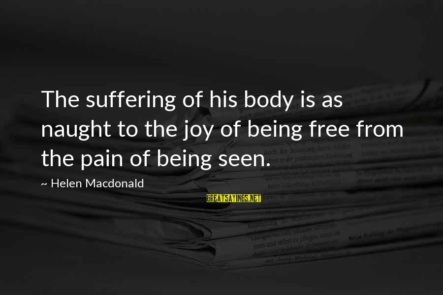 Helen Macdonald Sayings By Helen Macdonald: The suffering of his body is as naught to the joy of being free from