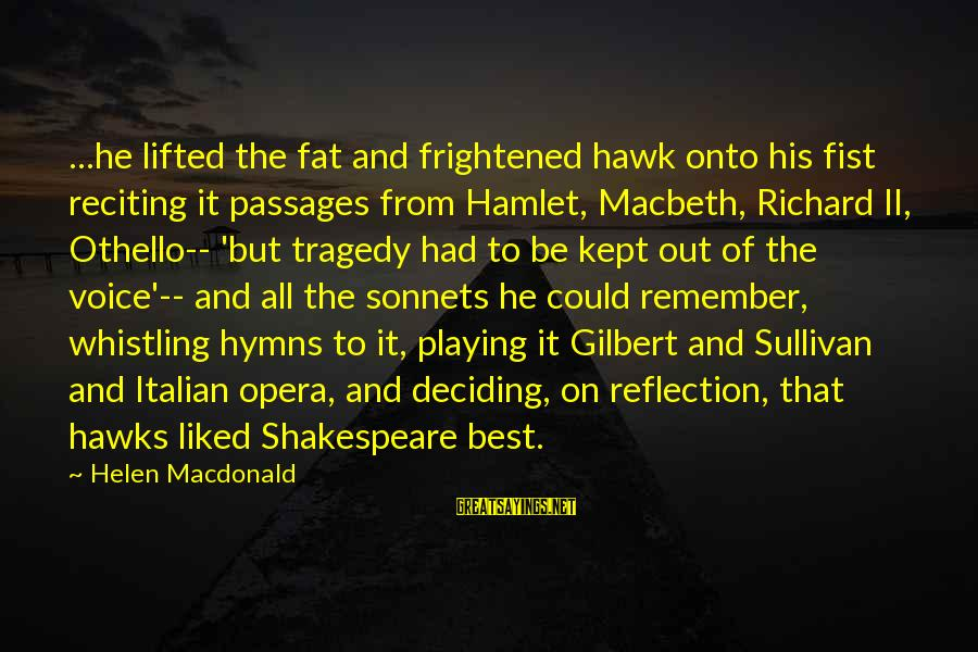 Helen Macdonald Sayings By Helen Macdonald: ...he lifted the fat and frightened hawk onto his fist reciting it passages from Hamlet,