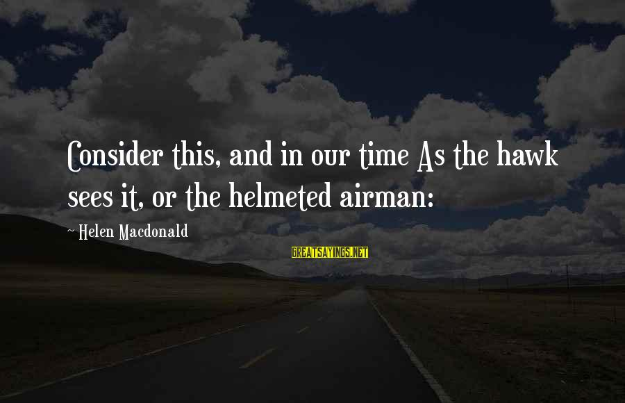 Helen Macdonald Sayings By Helen Macdonald: Consider this, and in our time As the hawk sees it, or the helmeted airman: