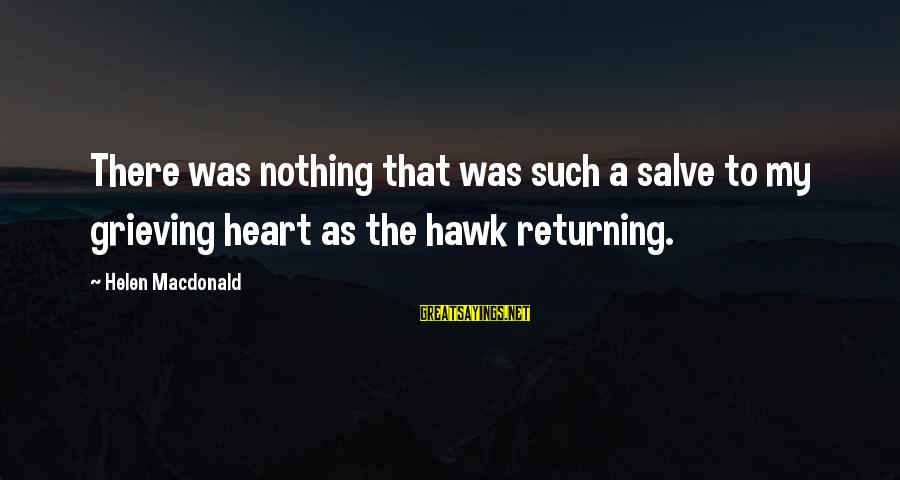Helen Macdonald Sayings By Helen Macdonald: There was nothing that was such a salve to my grieving heart as the hawk