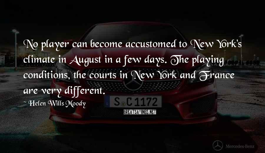 Helen Wills Moody Sayings: No player can become accustomed to New York's climate in August in a few days.