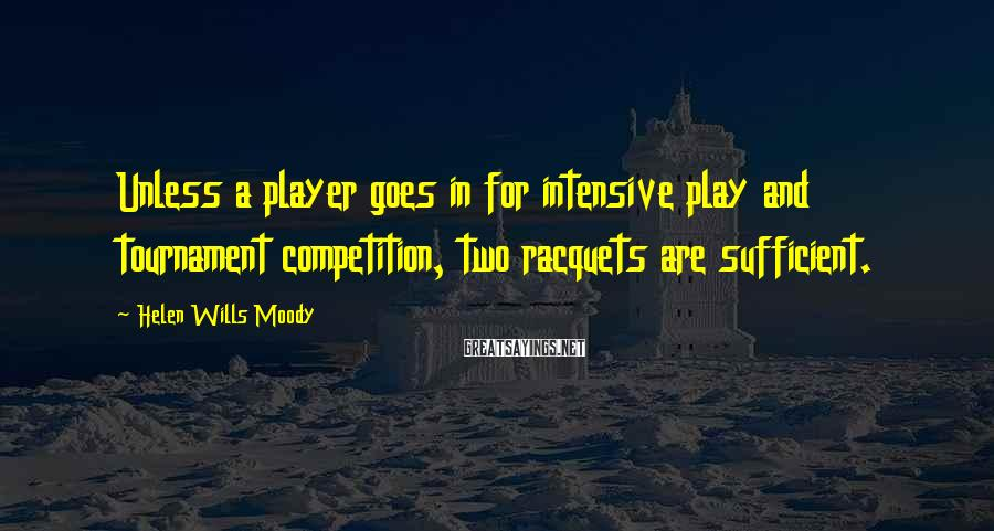 Helen Wills Moody Sayings: Unless a player goes in for intensive play and tournament competition, two racquets are sufficient.