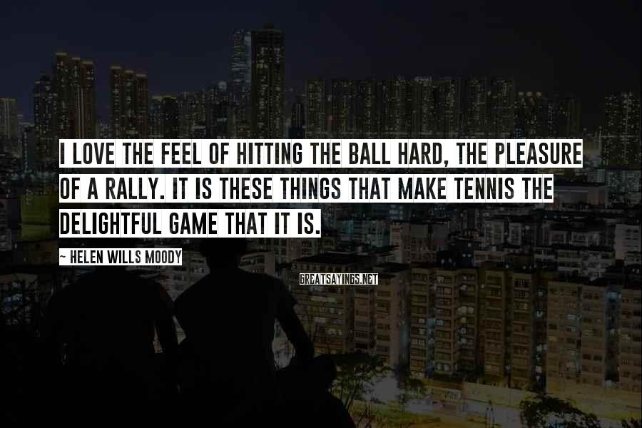 Helen Wills Moody Sayings: I love the feel of hitting the ball hard, the pleasure of a rally. It