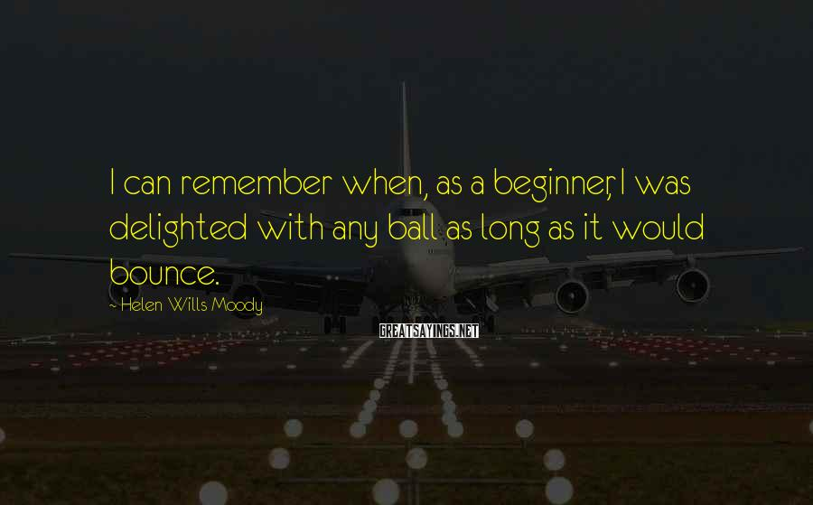 Helen Wills Moody Sayings: I can remember when, as a beginner, I was delighted with any ball as long