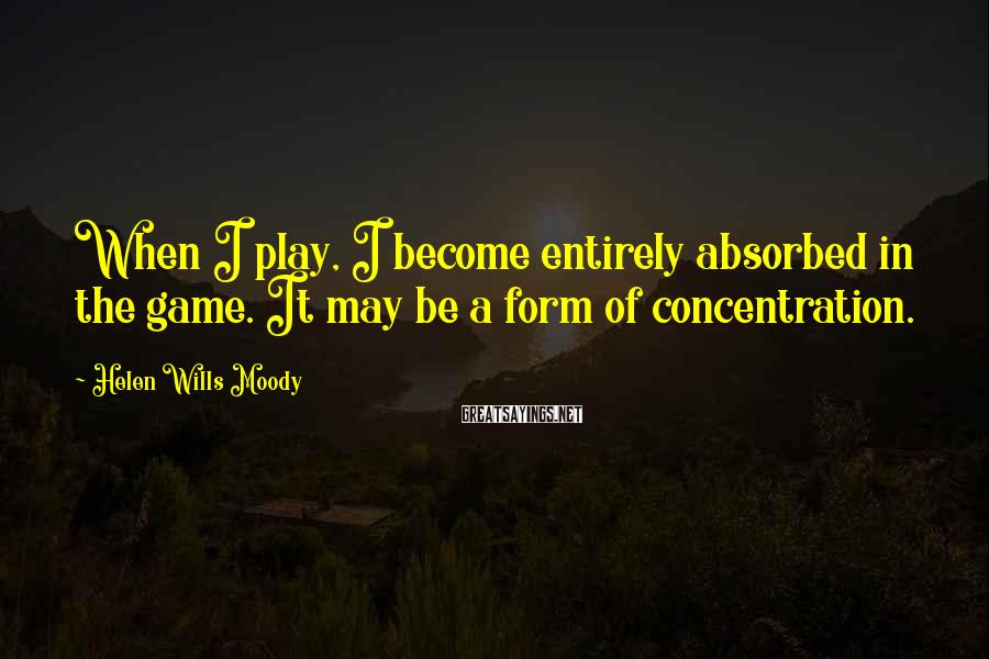 Helen Wills Moody Sayings: When I play, I become entirely absorbed in the game. It may be a form