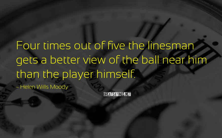 Helen Wills Moody Sayings: Four times out of five the linesman gets a better view of the ball near