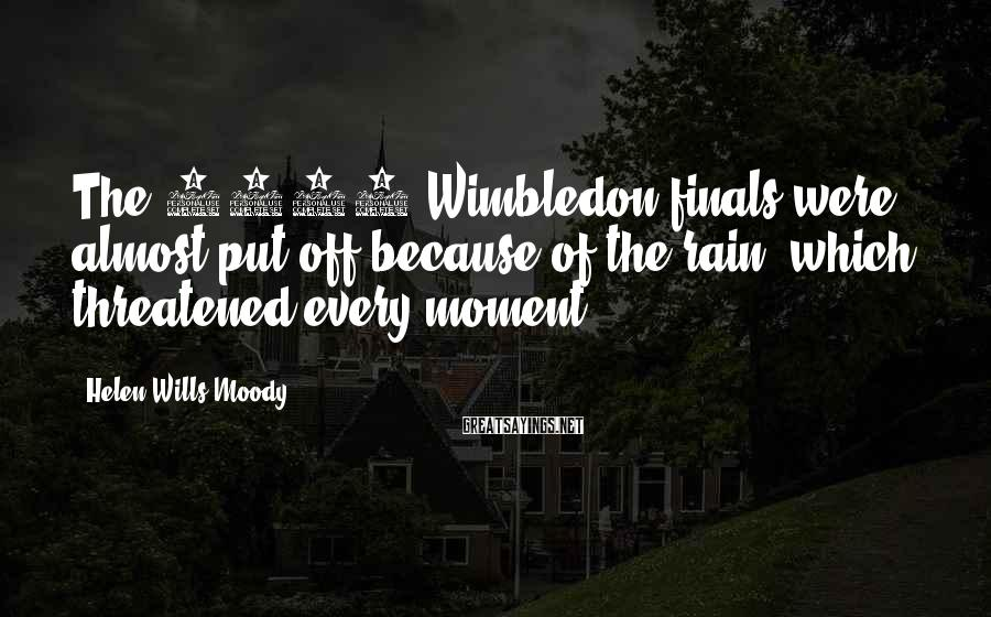 Helen Wills Moody Sayings: The 1927 Wimbledon finals were almost put off because of the rain, which threatened every