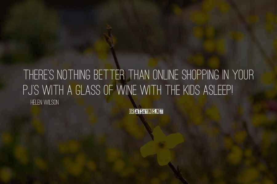 Helen Wilson Sayings: There's nothing better than online shopping in your PJ's with a glass of wine with
