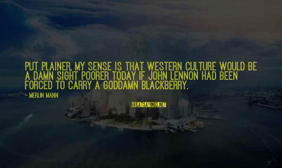 Helen Zille Sayings By Merlin Mann: Put plainer, my sense is that western culture would be a damn sight poorer today