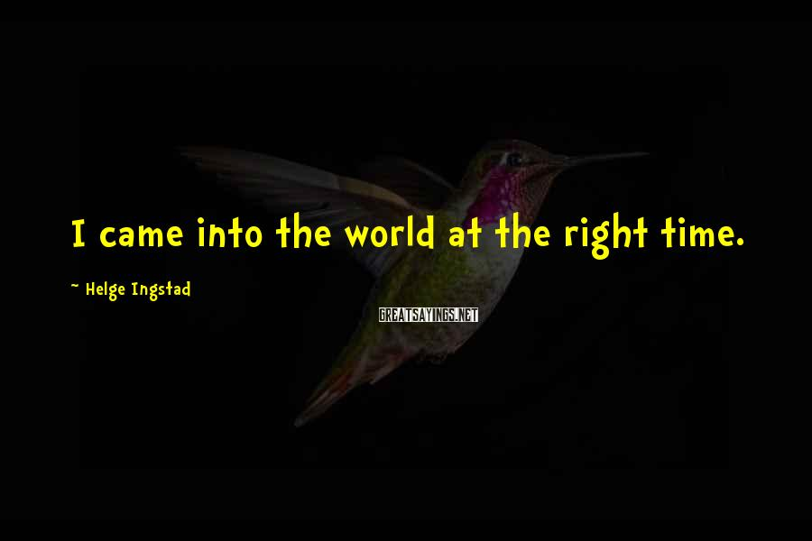 Helge Ingstad Sayings: I came into the world at the right time.