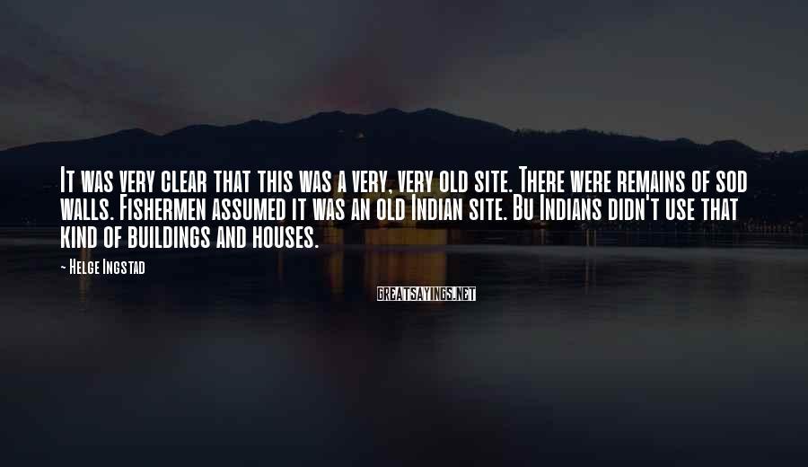 Helge Ingstad Sayings: It was very clear that this was a very, very old site. There were remains