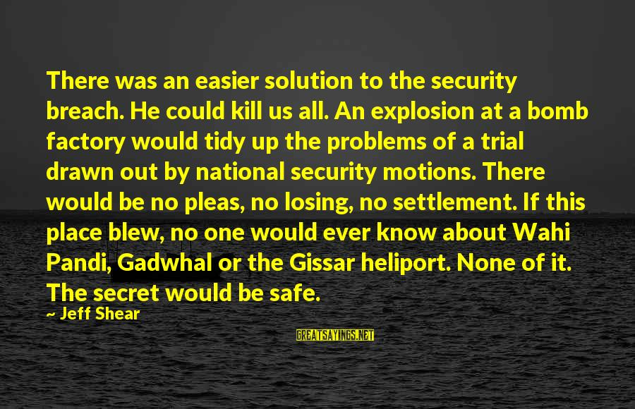 Heliport Sayings By Jeff Shear: There was an easier solution to the security breach. He could kill us all. An