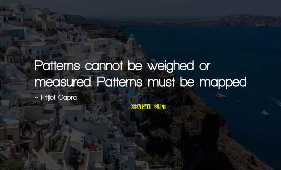Helix Sayings By Fritjof Capra: Patterns cannot be weighed or measured. Patterns must be mapped.