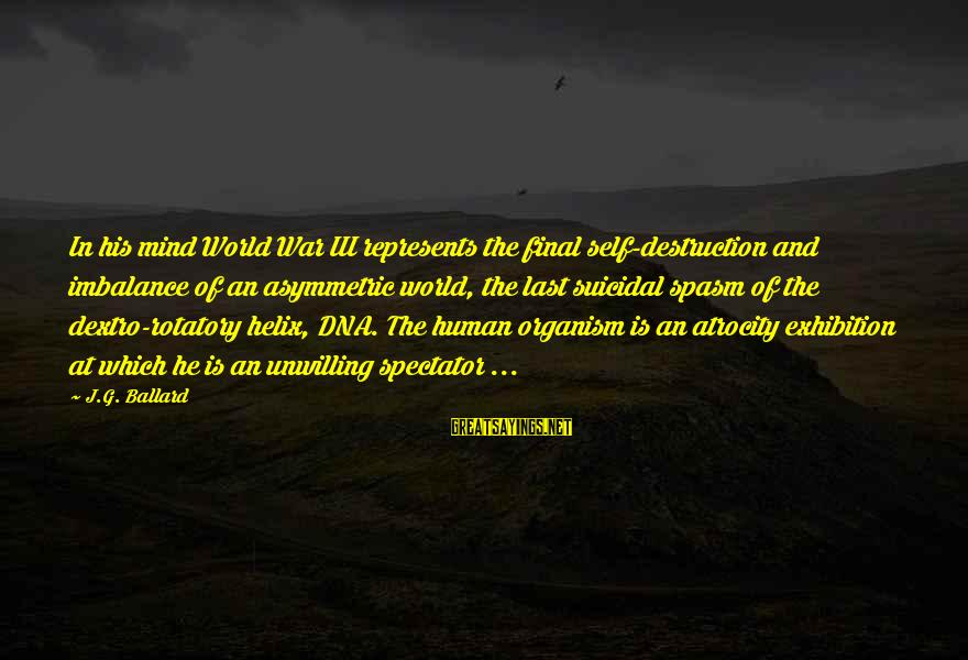 Helix Sayings By J.G. Ballard: In his mind World War III represents the final self-destruction and imbalance of an asymmetric
