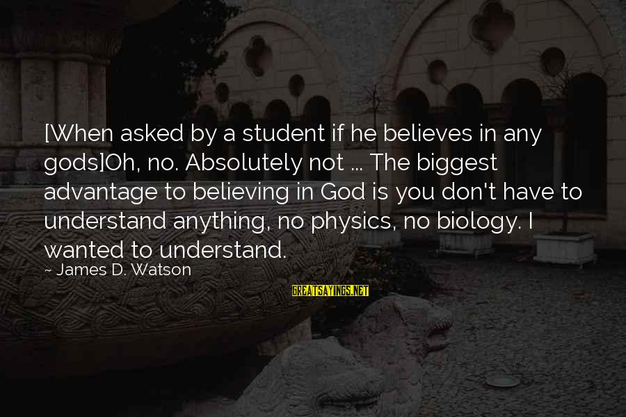 Helix Sayings By James D. Watson: [When asked by a student if he believes in any gods]Oh, no. Absolutely not ...
