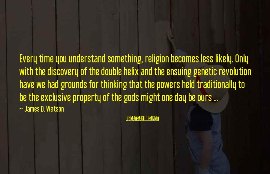 Helix Sayings By James D. Watson: Every time you understand something, religion becomes less likely. Only with the discovery of the
