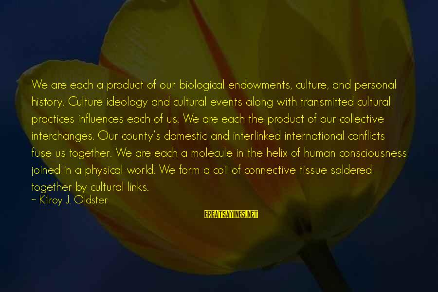Helix Sayings By Kilroy J. Oldster: We are each a product of our biological endowments, culture, and personal history. Culture ideology