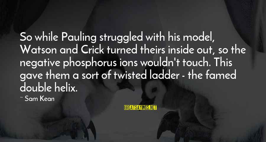 Helix Sayings By Sam Kean: So while Pauling struggled with his model, Watson and Crick turned theirs inside out, so