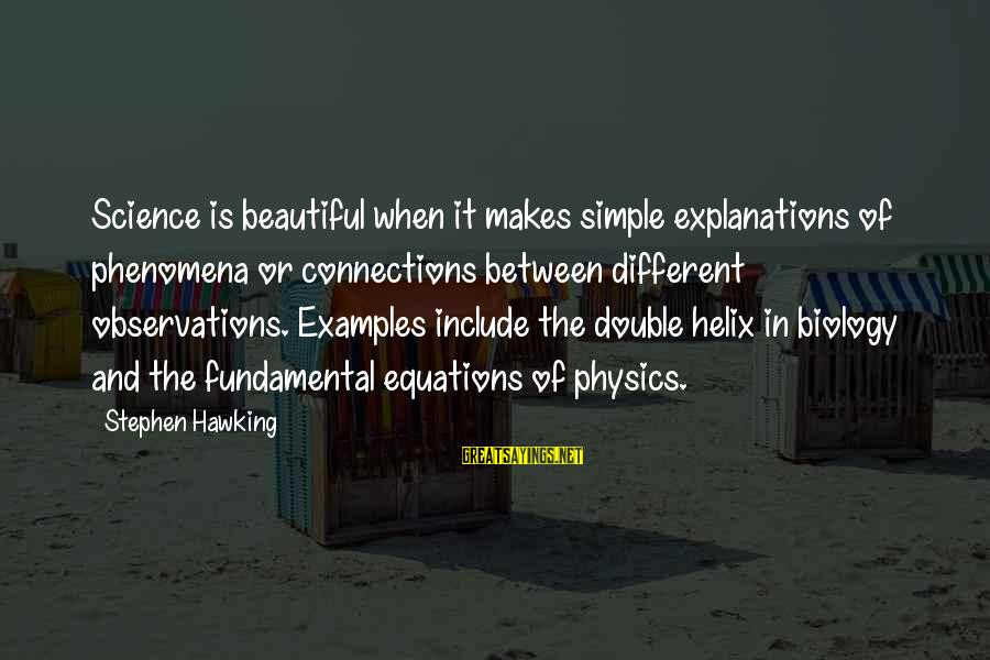 Helix Sayings By Stephen Hawking: Science is beautiful when it makes simple explanations of phenomena or connections between different observations.
