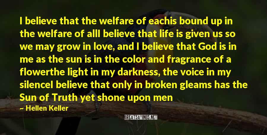 Hellen Keller Sayings: I believe that the welfare of eachis bound up in the welfare of allI believe