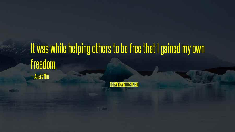 Helping To Others Sayings By Anais Nin: It was while helping others to be free that I gained my own freedom.