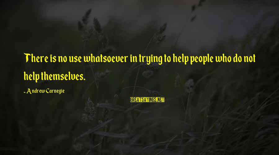 Helping To Others Sayings By Andrew Carnegie: There is no use whatsoever in trying to help people who do not help themselves.