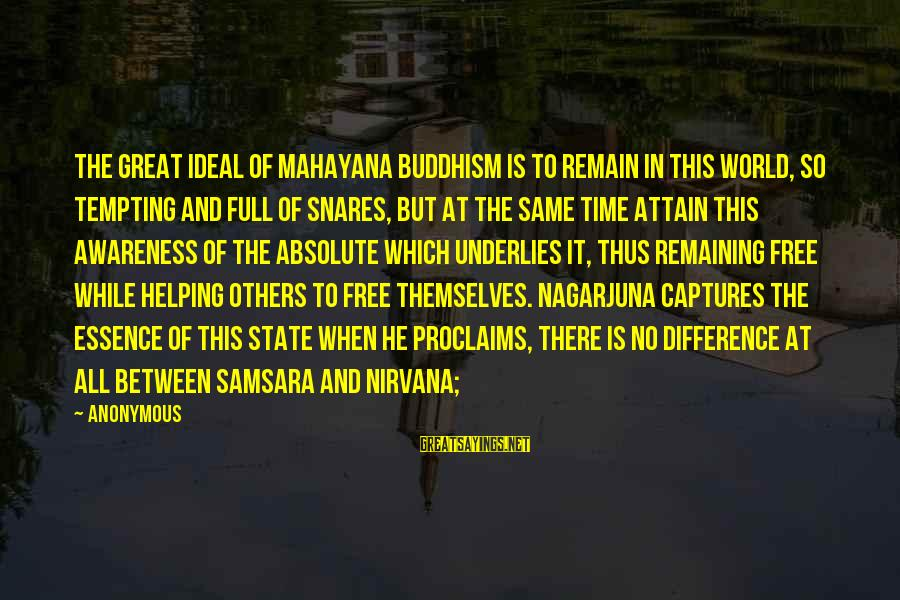 Helping To Others Sayings By Anonymous: The great ideal of Mahayana Buddhism is to remain in this world, so tempting and