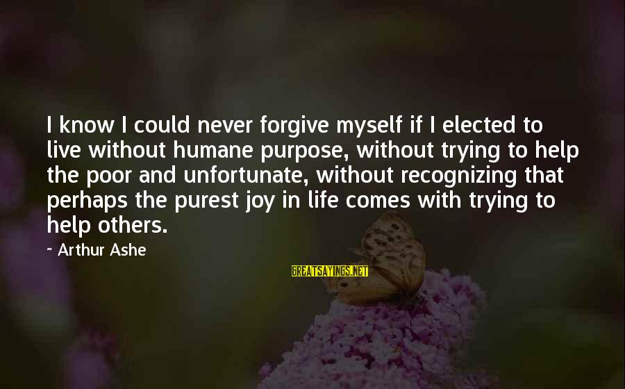 Helping To Others Sayings By Arthur Ashe: I know I could never forgive myself if I elected to live without humane purpose,