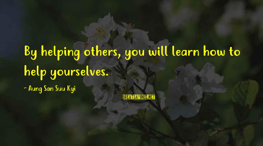 Helping To Others Sayings By Aung San Suu Kyi: By helping others, you will learn how to help yourselves.