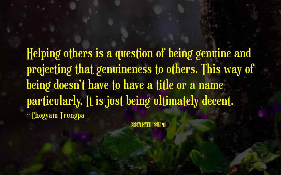 Helping To Others Sayings By Chogyam Trungpa: Helping others is a question of being genuine and projecting that genuineness to others. This