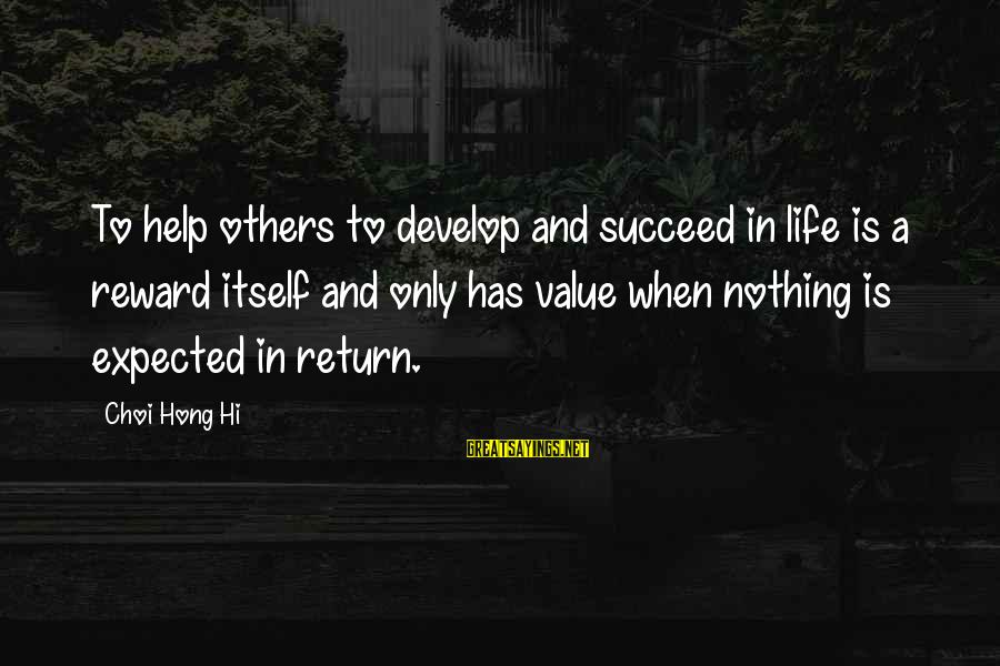 Helping To Others Sayings By Choi Hong Hi: To help others to develop and succeed in life is a reward itself and only